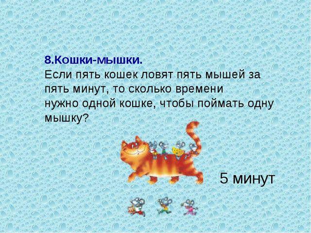 8.Кошки-мышки. Если пять кошек ловят пять мышей за пять минут, то сколько вре...