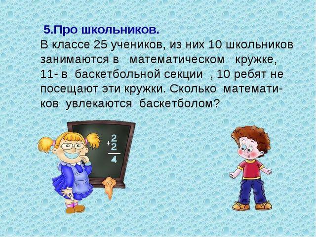 5.Про школьников. В классе 25 учеников, из них 10 школьников занимаются в ма...