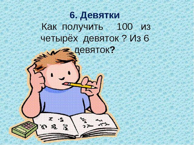 6. Девятки Как получить 100 из четырёх девяток ? Из 6 девяток?