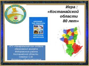 Игра : «Костанайской области 80 лет» КГУ «Кенаральская сш» отдела образования