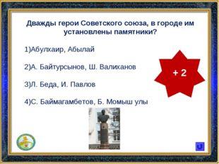 Дважды герои Советского союза, в городе им установлены памятники? Абулхаир, А