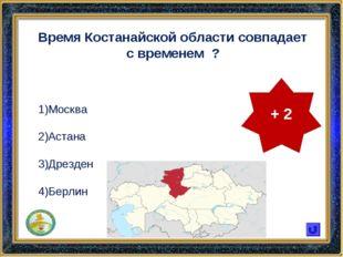 Время Костанайской области совпадает с временем ? Москва Астана Дрезден Берли