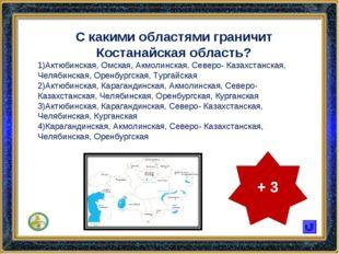 С какими областями граничит Костанайская область? Актюбинская, Омская, Акмоли