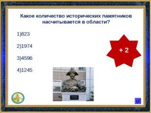 Какое количество исторических памятников насчитывается в области? 823 1974 45