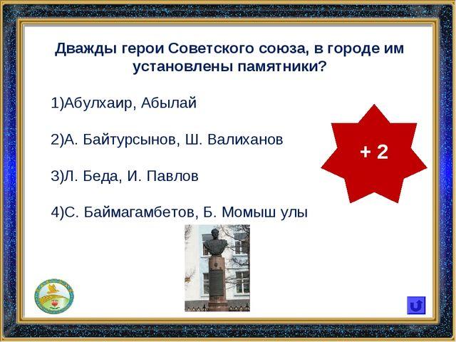 Дважды герои Советского союза, в городе им установлены памятники? Абулхаир, А...
