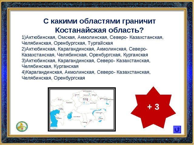 С какими областями граничит Костанайская область? Актюбинская, Омская, Акмоли...