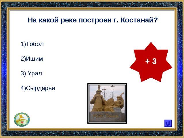 На какой реке построен г. Костанай? Тобол Ишим Урал Сырдарья + 3