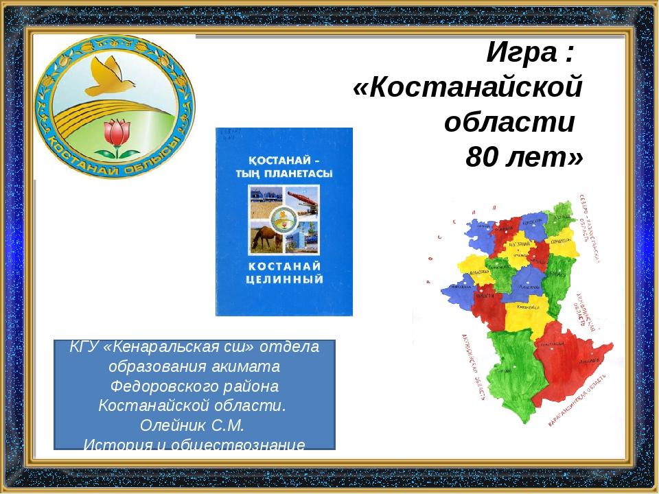 Игра : «Костанайской области 80 лет» КГУ «Кенаральская сш» отдела образования...