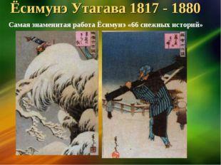 Ёсимунэ Утагава 1817 - 1880 Самая знаменитая работа Ёсимунэ «66 снежных истор