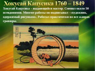 Хокусай Кацусика – выдающийся мастер. Сменил около 50 псевдонимов. Многие раб