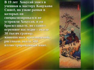 В 19 лет Хокусай ушел в ученики к мастеру Кацукава Сюнсё, но узкие рамки в ко