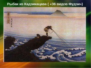 Рыбак из Кадзикацава ( «36 видов Фудзи»)