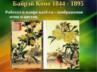 Байрэй Коно 1844 - 1895 Работал в жанре катё-га – изображения птиц и цветов.