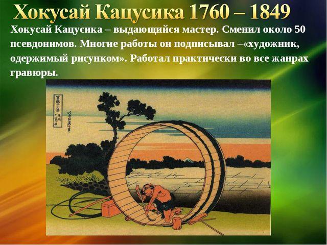 Хокусай Кацусика – выдающийся мастер. Сменил около 50 псевдонимов. Многие раб...