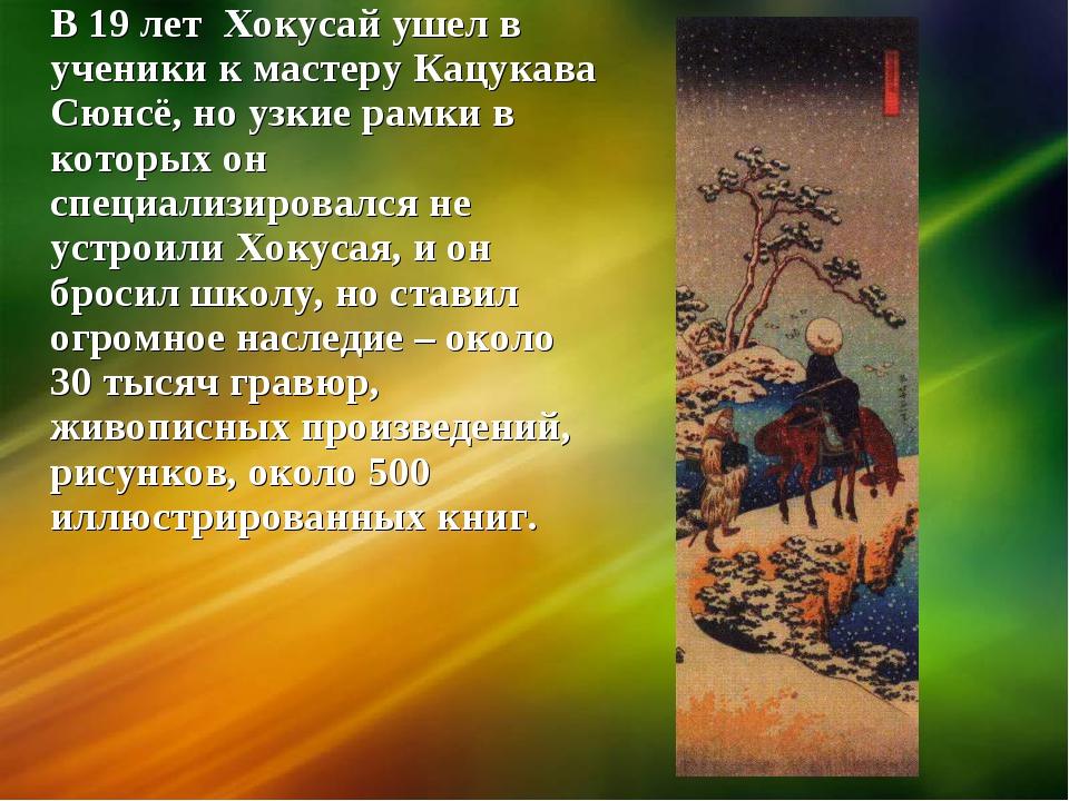 В 19 лет Хокусай ушел в ученики к мастеру Кацукава Сюнсё, но узкие рамки в ко...