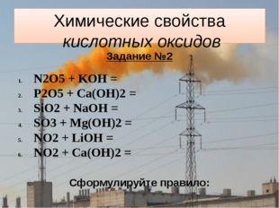Химические свойства кислотных оксидов Задание №2 N2O5 + KOH = P2O5 + Ca(OH)2