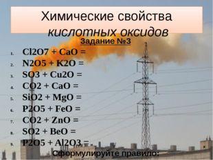 Химические свойства кислотных оксидов Задание №3 Cl2O7 + CaO = N2O5 + K2O = S