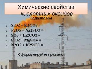 Химические свойства кислотных оксидов Задание №4 SiO2 + K2CO3 = P2O5 + Na2SO3