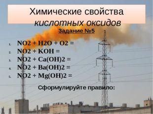Химические свойства кислотных оксидов Задание №5 NO2 + H2O + O2 = NO2 + KOH =