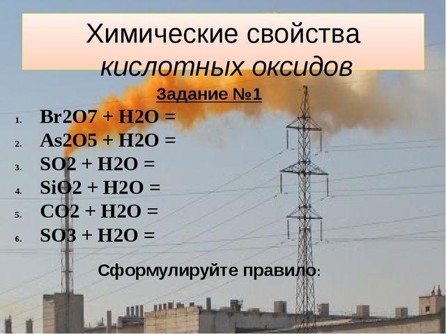 Химические свойства кислотных оксидов Задание №1 Br2O7 + H2O = As2O5 + H2O =...