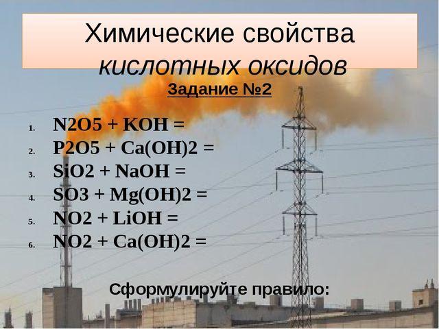 Химические свойства кислотных оксидов Задание №2 N2O5 + KOH = P2O5 + Ca(OH)2...