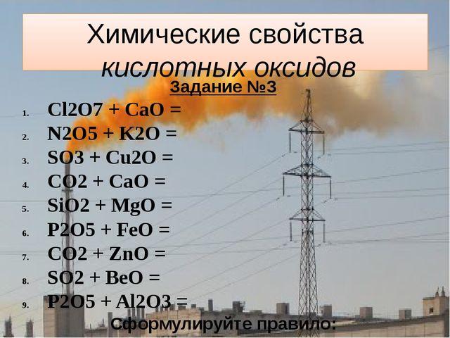 Химические свойства кислотных оксидов Задание №3 Cl2O7 + CaO = N2O5 + K2O = S...