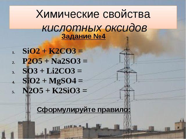 Химические свойства кислотных оксидов Задание №4 SiO2 + K2CO3 = P2O5 + Na2SO3...