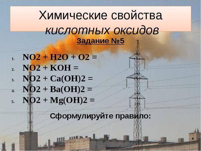 Химические свойства кислотных оксидов Задание №5 NO2 + H2O + O2 = NO2 + KOH =...