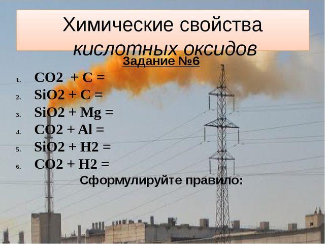 Химические свойства кислотных оксидов Задание №6 CO2 + C = SiO2 + C = SiO2 +...