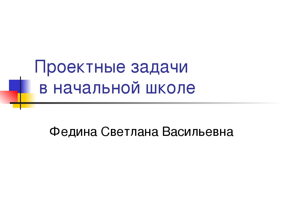 Проектные задачи в начальной школе Федина Светлана Васильевна