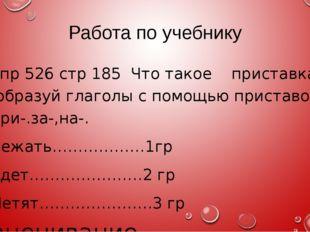 Работа по учебнику Упр 526 стр 185 Что такое приставка? образуй глаголы с пом