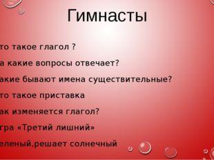 Гимнасты Что такое глагол ? На какие вопросы отвечает? Какие бывают имена сущ