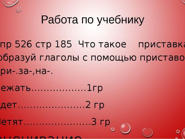 Работа по учебнику Упр 526 стр 185 Что такое приставка? образуй глаголы с пом...