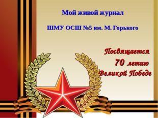 Мой живой журнал ШМУ ОСШ №5 им. М. Горького Посвящается 70 летию Великой Победе
