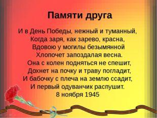 Памяти друга И в День Победы, нежный и туманный, Когда заря, как зарево, кра