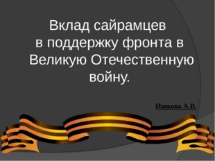 Вклад сайрамцев в поддержку фронта в Великую Отечественную войну. Ишкова А.В.