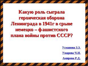 Какую роль сыграла героическая оборона Ленинграда в 1941г в срыве немецко – ф