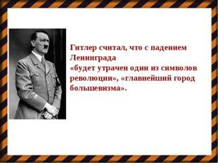 Гитлер считал, что с падением Ленинграда «будет утрачен один из символов рево
