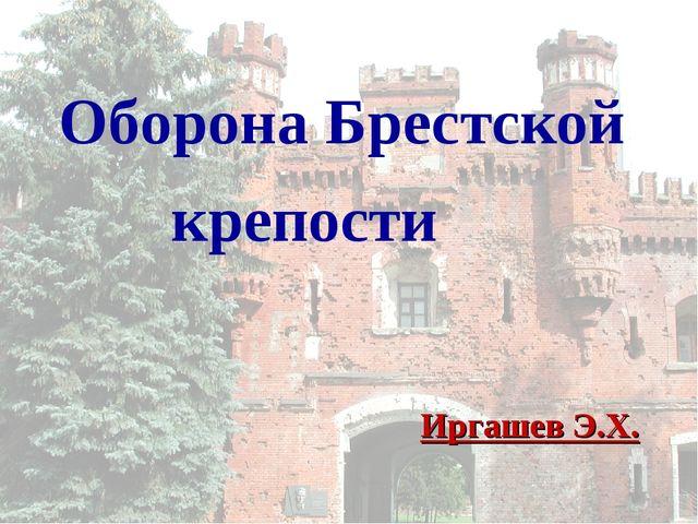 Оборона Брестской крепости Иргашев Э.Х.