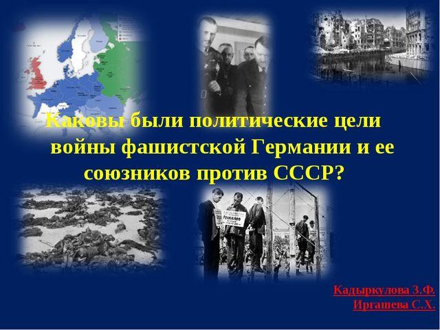 Каковы были политические цели войны фашистской Германии и ее союзников проти...