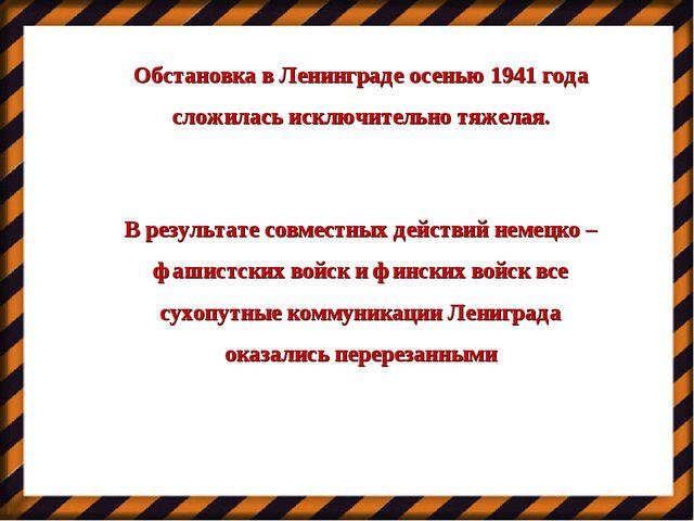 Обстановка в Ленинграде осенью 1941 года сложилась исключительно тяжелая. В р...