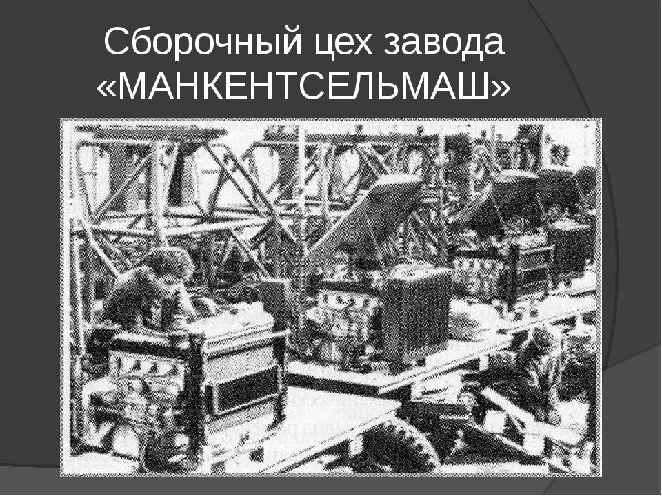 Сборочный цех завода «МАНКЕНТСЕЛЬМАШ»