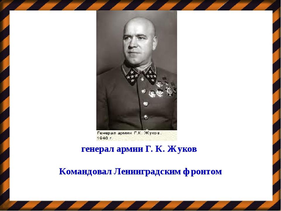 генерал армии Г. К. Жуков Командовал Ленинградским фронтом