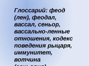Глоссарий: феод (лен), феодал, вассал, сеньор, вассально-ленные отношения, ко