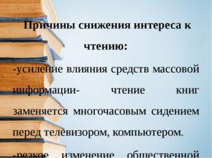 Причины снижения интереса к чтению: -усиление влияния средств массовой инфор