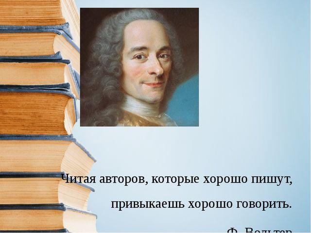 Читая авторов, которые хорошо пишут, привыкаешь хорошо говорить. Ф. Вольтер