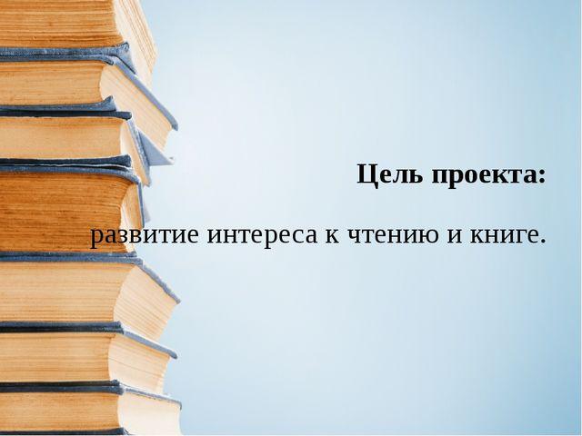 Цель проекта: развитие интереса к чтению и книге.
