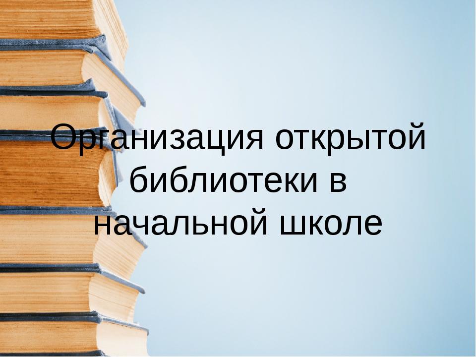 Организация открытой библиотеки в начальной школе