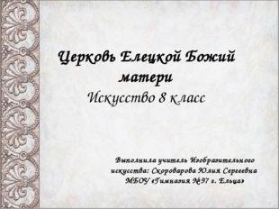 Церковь Елецкой Божий матери Искусство 8 класс Выполнила учитель Изобразитель