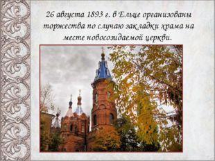 26 августа 1893 г. в Ельце организованы торжества по случаю закладки храма на
